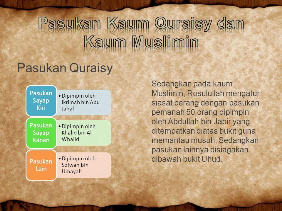 Pasukan Quraisy Sedangkan pada kaum Muslimin, Rosulullah mengatur siasat perang dengan pasukan pemanah 50 orang dipimpin oleh Abdullah bin Jabir yang ditempatkan diatas bukit guna memantau musuh.
