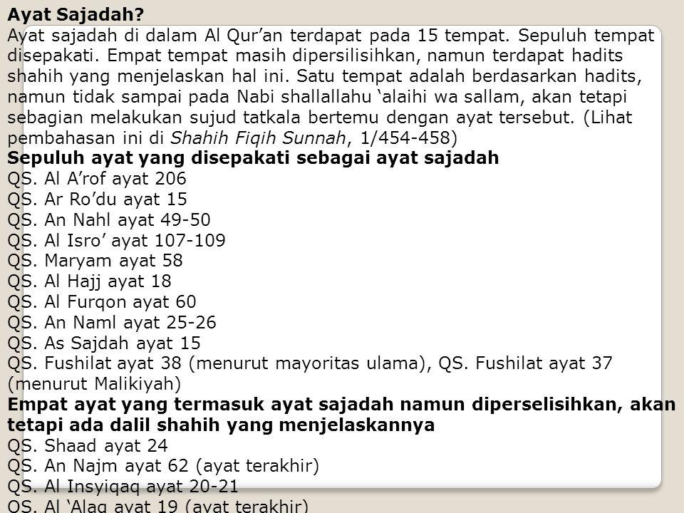 Ayat Sajadah? Ayat sajadah di dalam Al Qur'an terdapat pada 15 tempat. Sepuluh tempat disepakati. Empat tempat masih dipersilisihkan, namun terdapat h