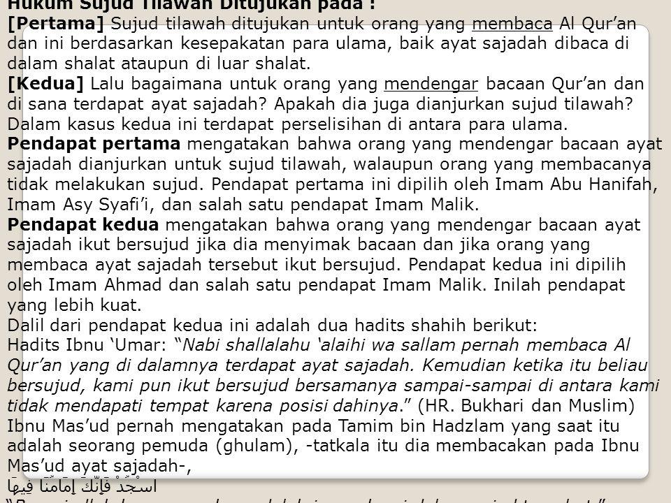 Hukum Sujud Tilawah Ditujukan pada : [Pertama] Sujud tilawah ditujukan untuk orang yang membaca Al Qur'an dan ini berdasarkan kesepakatan para ulama,