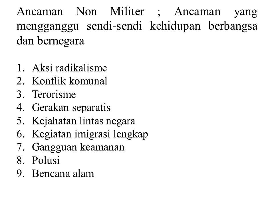 Ancaman Non Militer ; Ancaman yang mengganggu sendi-sendi kehidupan berbangsa dan bernegara 1.Aksi radikalisme 2.Konflik komunal 3.Terorisme 4.Gerakan