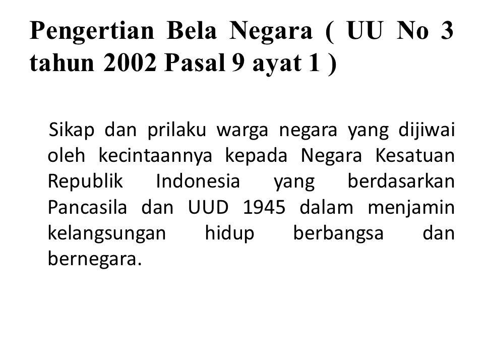 Pengertian Bela Negara ( UU No 3 tahun 2002 Pasal 9 ayat 1 ) Sikap dan prilaku warga negara yang dijiwai oleh kecintaannya kepada Negara Kesatuan Repu