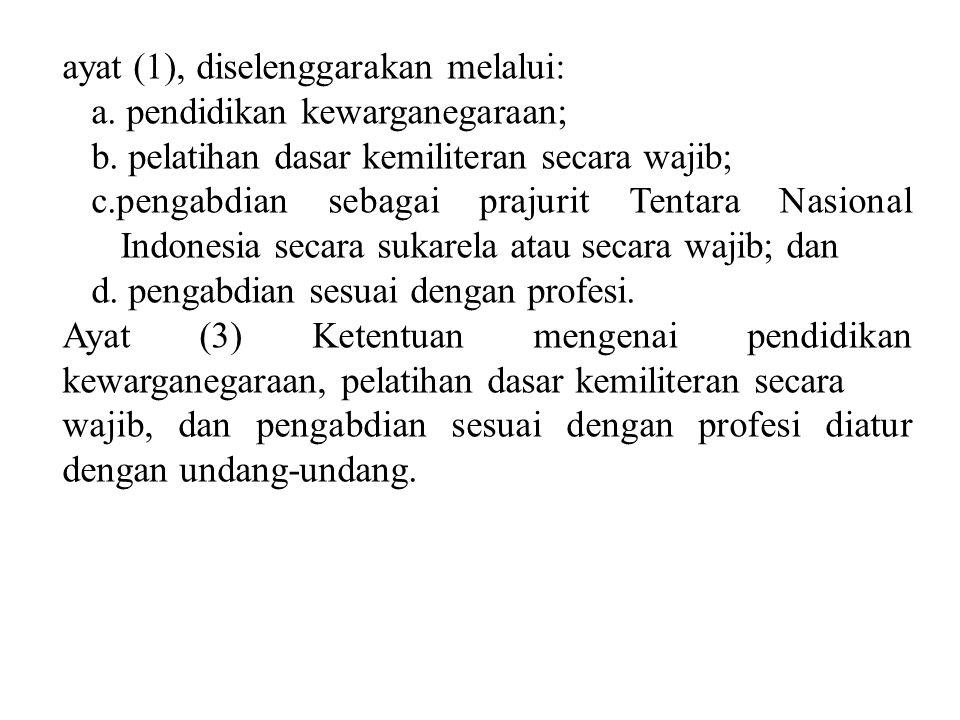 ayat (1), diselenggarakan melalui: a. pendidikan kewarganegaraan; b. pelatihan dasar kemiliteran secara wajib; c.pengabdian sebagai prajurit Tentara N