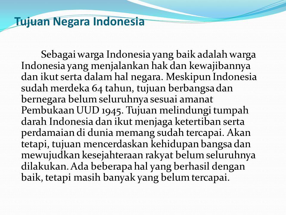 Tujuan Negara Indonesia Sebagai warga Indonesia yang baik adalah warga Indonesia yang menjalankan hak dan kewajibannya dan ikut serta dalam hal negara
