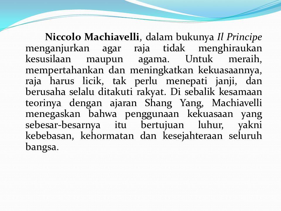 Niccolo Machiavelli, dalam bukunya Il Principe menganjurkan agar raja tidak menghiraukan kesusilaan maupun agama. Untuk meraih, mempertahankan dan men