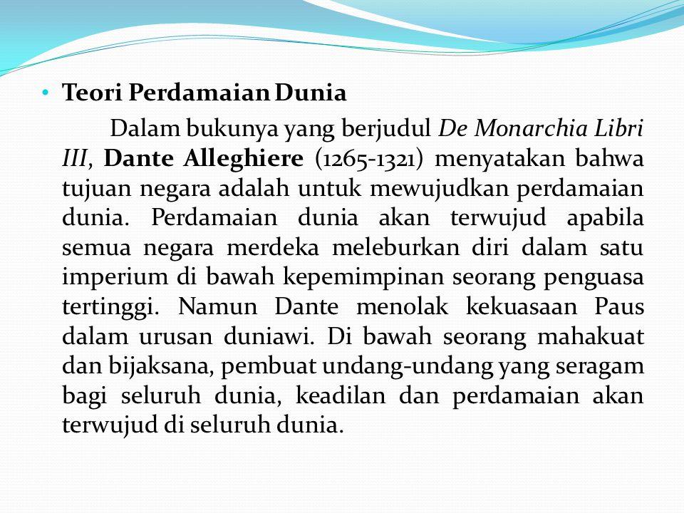 Teori Perdamaian Dunia Dalam bukunya yang berjudul De Monarchia Libri III, Dante Alleghiere (1265-1321) menyatakan bahwa tujuan negara adalah untuk me
