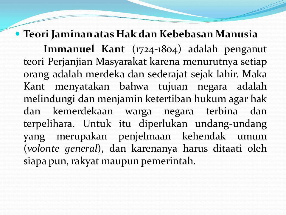 Teori Jaminan atas Hak dan Kebebasan Manusia Immanuel Kant (1724-1804) adalah penganut teori Perjanjian Masyarakat karena menurutnya setiap orang adal