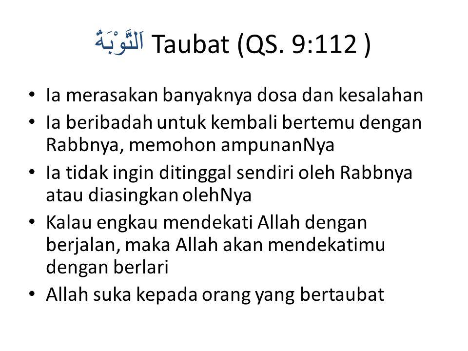 اَلتَّوْبَةُ Taubat (QS. 9:112 ) Ia merasakan banyaknya dosa dan kesalahan Ia beribadah untuk kembali bertemu dengan Rabbnya, memohon ampunanNya Ia ti