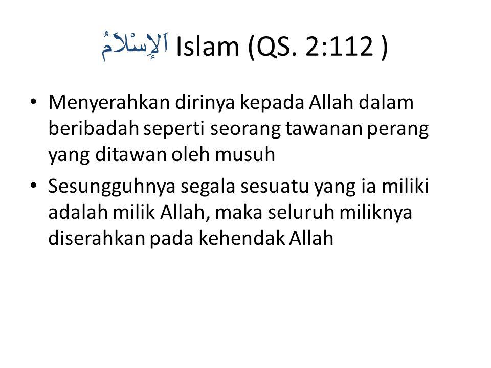 اَلإِسْلاَمُ Islam (QS. 2:112 ) Menyerahkan dirinya kepada Allah dalam beribadah seperti seorang tawanan perang yang ditawan oleh musuh Sesungguhnya s