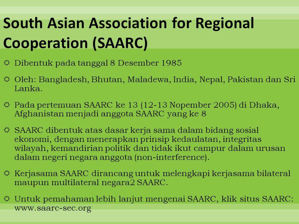  Dibentuk pada tanggal 8 Desember 1985  Oleh: Bangladesh, Bhutan, Maladewa, India, Nepal, Pakistan dan Sri Lanka.  Pada pertemuan SAARC ke 13 (12-1