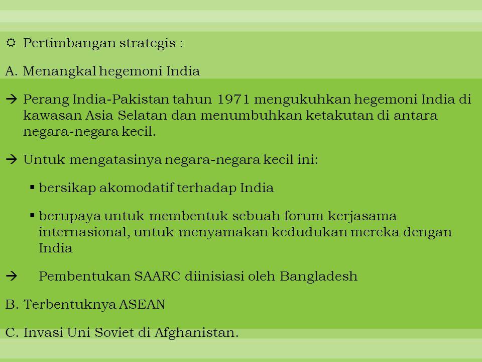  Pertimbangan strategis : A. Menangkal hegemoni India  Perang India-Pakistan tahun 1971 mengukuhkan hegemoni India di kawasan Asia Selatan dan menum