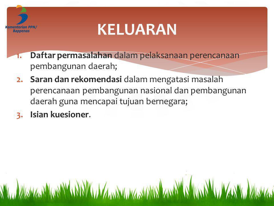 KELUARAN 1.Daftar permasalahan dalam pelaksanaan perencanaan pembangunan daerah; 2.Saran dan rekomendasi dalam mengatasi masalah perencanaan pembangun