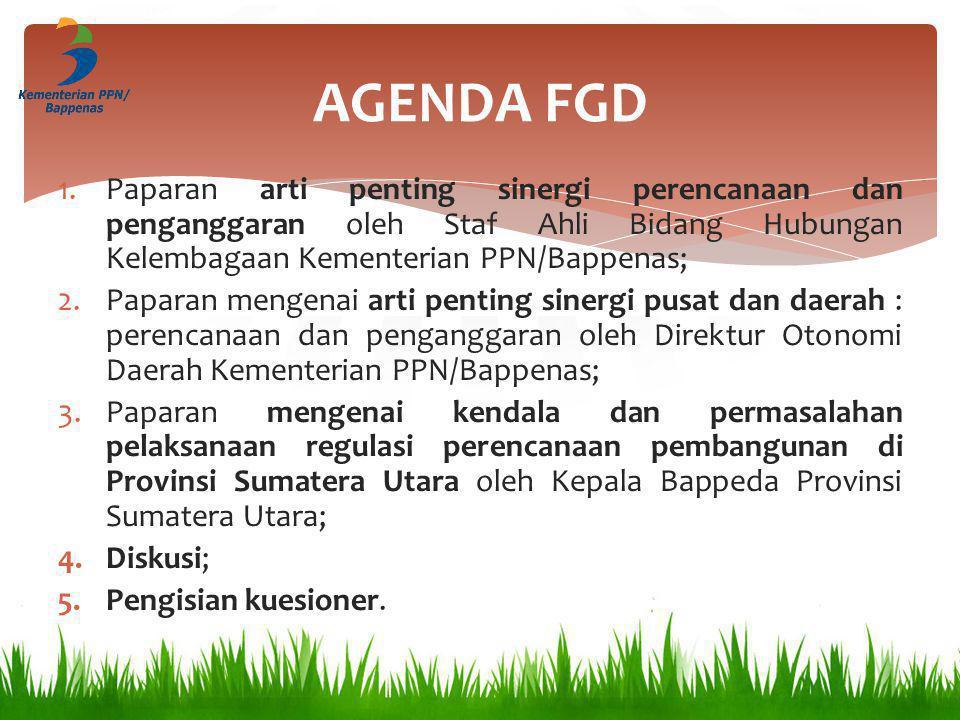 AGENDA FGD 1.Paparan arti penting sinergi perencanaan dan penganggaran oleh Staf Ahli Bidang Hubungan Kelembagaan Kementerian PPN/Bappenas; 2.Paparan