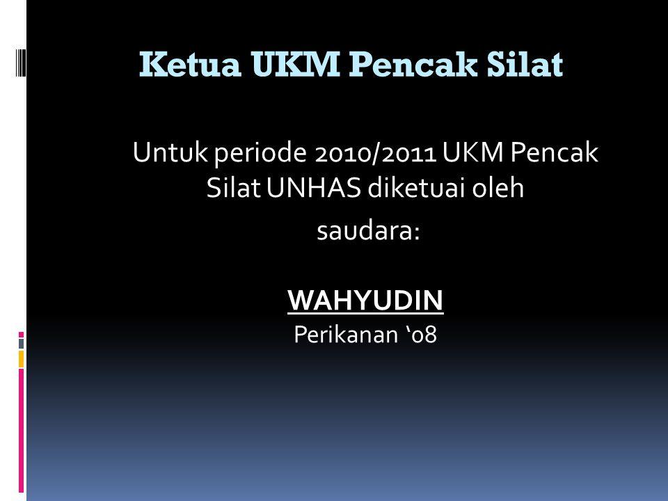 Ketua UKM Pencak Silat Untuk periode 2010/2011 UKM Pencak Silat UNHAS diketuai oleh saudara: WAHYUDIN Perikanan '08