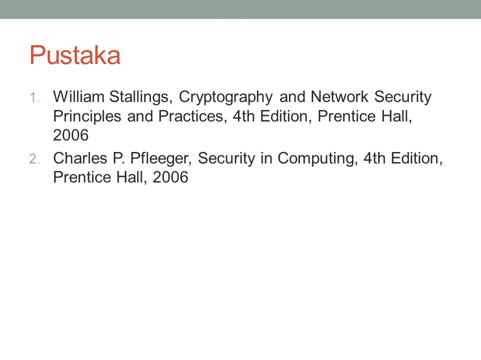 Pustaka 1. William Stallings, Cryptography and Network Security Principles and Practices, 4th Edition, Prentice Hall, 2006 2. Charles P. Pfleeger, Sec