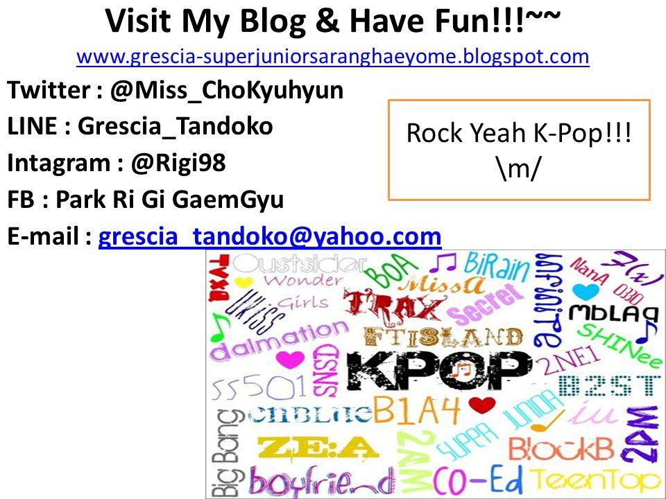 Visit My Blog & Have Fun!!!~~ www.grescia-superjuniorsaranghaeyome.blogspot.com www.grescia-superjuniorsaranghaeyome.blogspot.com Twitter : @Miss_ChoK
