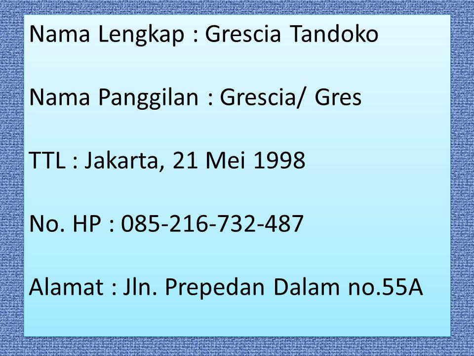 Nama Lengkap : Grescia Tandoko Nama Panggilan : Grescia/ Gres TTL : Jakarta, 21 Mei 1998 No. HP : 085-216-732-487 Alamat : Jln. Prepedan Dalam no.55A