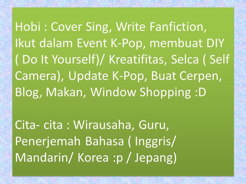 Hobi : Cover Sing, Write Fanfiction, Ikut dalam Event K-Pop, membuat DIY ( Do It Yourself)/ Kreatifitas, Selca ( Self Camera), Update K-Pop, Buat Cerp