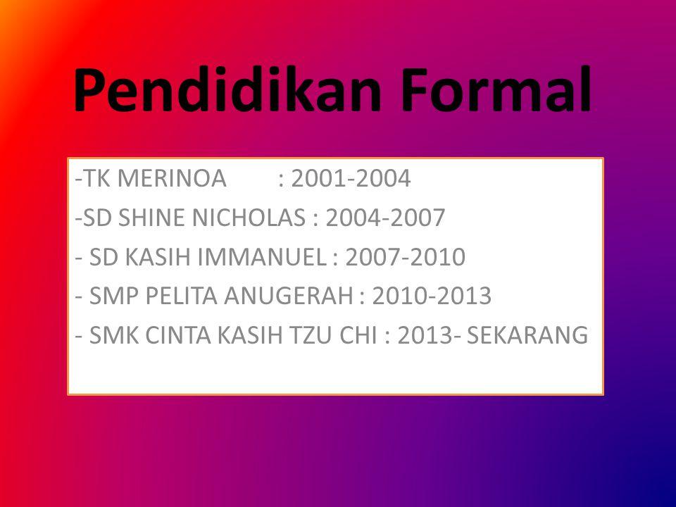 Pendidikan Formal -TK MERINOA: 2001-2004 -SD SHINE NICHOLAS : 2004-2007 - SD KASIH IMMANUEL : 2007-2010 - SMP PELITA ANUGERAH : 2010-2013 - SMK CINTA