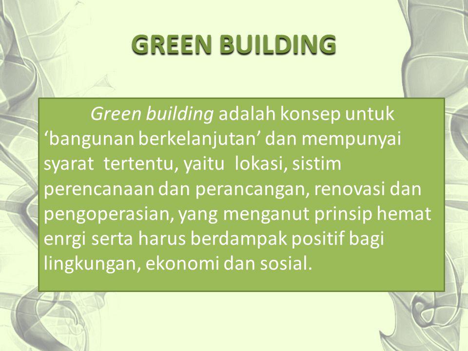 GREEN BUILDING Green building adalah konsep untuk 'bangunan berkelanjutan' dan mempunyai syarat tertentu, yaitu lokasi, sistim perencanaan dan peranca