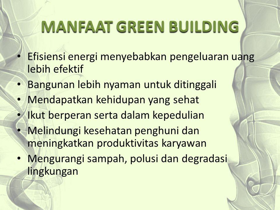 MANFAAT GREEN BUILDING Efisiensi energi menyebabkan pengeluaran uang lebih efektif Bangunan lebih nyaman untuk ditinggali Mendapatkan kehidupan yang s