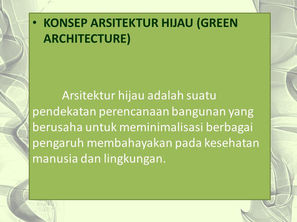KONSEP ARSITEKTUR HIJAU (GREEN ARCHITECTURE) Arsitektur hijau adalah suatu pendekatan perencanaan bangunan yang berusaha untuk meminimalisasi berbagai