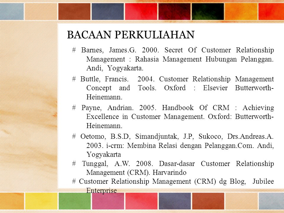 BACAAN PERKULIAHAN # Barnes, James.G. 2000. Secret Of Customer Relationship Management : Rahasia Management Hubungan Pelanggan. Andi, Yogyakarta. # Bu