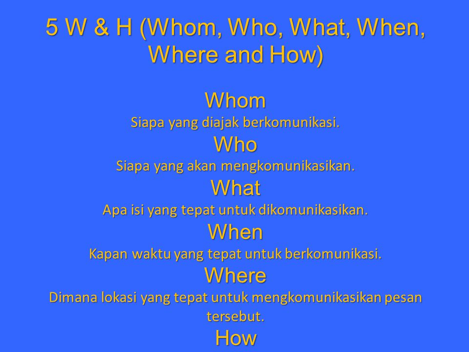 5 W & H (Whom, Who, What, When, Where and How) Whom Siapa yang diajak berkomunikasi.