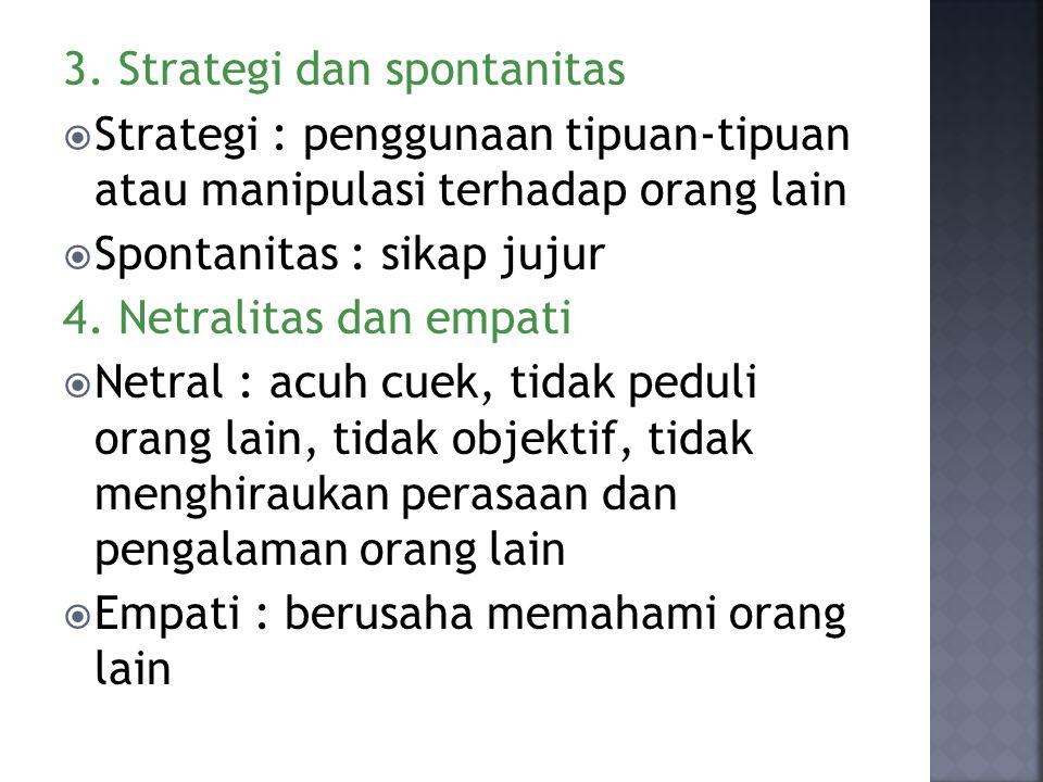 3. Strategi dan spontanitas  Strategi : penggunaan tipuan-tipuan atau manipulasi terhadap orang lain  Spontanitas : sikap jujur 4. Netralitas dan em
