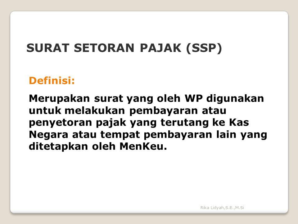 Rika Lidyah,S.E.,M.Si SURAT SETORAN PAJAK (SSP) Definisi: Merupakan surat yang oleh WP digunakan untuk melakukan pembayaran atau penyetoran pajak yang