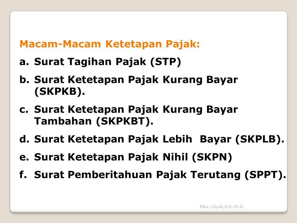 Rika Lidyah,S.E.,M.Si Macam-Macam Ketetapan Pajak: a.Surat Tagihan Pajak (STP) b.Surat Ketetapan Pajak Kurang Bayar (SKPKB). c.Surat Ketetapan Pajak K