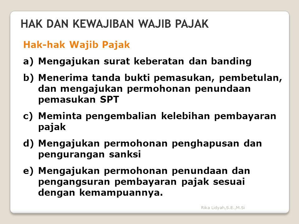 Rika Lidyah,S.E.,M.Si HAK DAN KEWAJIBAN WAJIB PAJAK Hak-hak Wajib Pajak a)Mengajukan surat keberatan dan banding b)Menerima tanda bukti pemasukan, pem