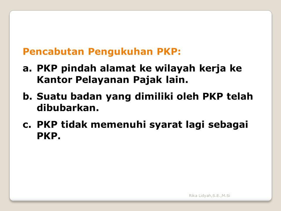 Rika Lidyah,S.E.,M.Si Pencabutan Pengukuhan PKP: a.PKP pindah alamat ke wilayah kerja ke Kantor Pelayanan Pajak lain. b.Suatu badan yang dimiliki oleh