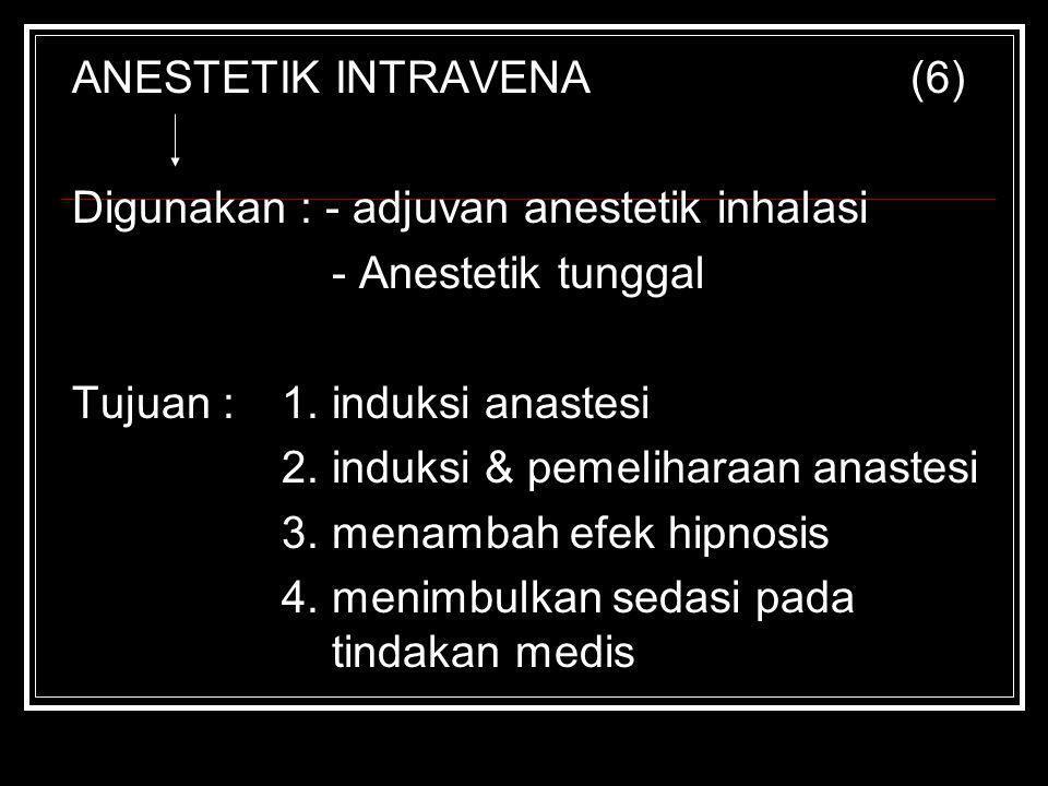 ANESTETIK INTRAVENA(6) Digunakan : - adjuvan anestetik inhalasi - Anestetik tunggal Tujuan : 1. induksi anastesi 2. induksi & pemeliharaan anastesi 3.