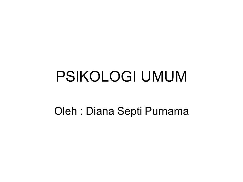 PSIKOLOGI UMUM Oleh : Diana Septi Purnama