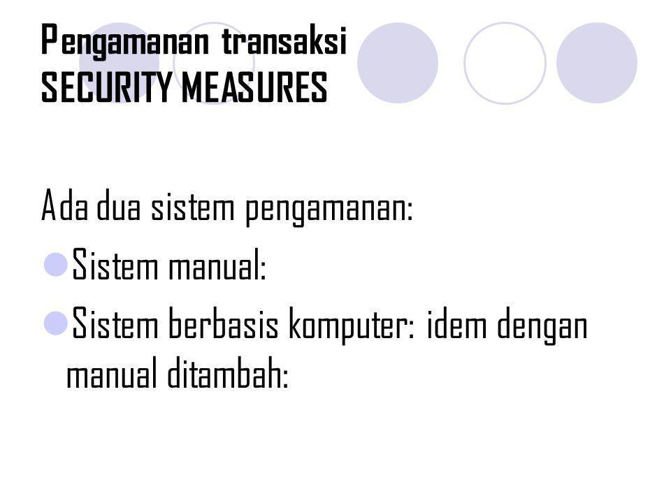 Pengamanan transaksi SECURITY MEASURES Ada dua sistem pengamanan: Sistem manual: Sistem berbasis komputer: idem dengan manual ditambah: