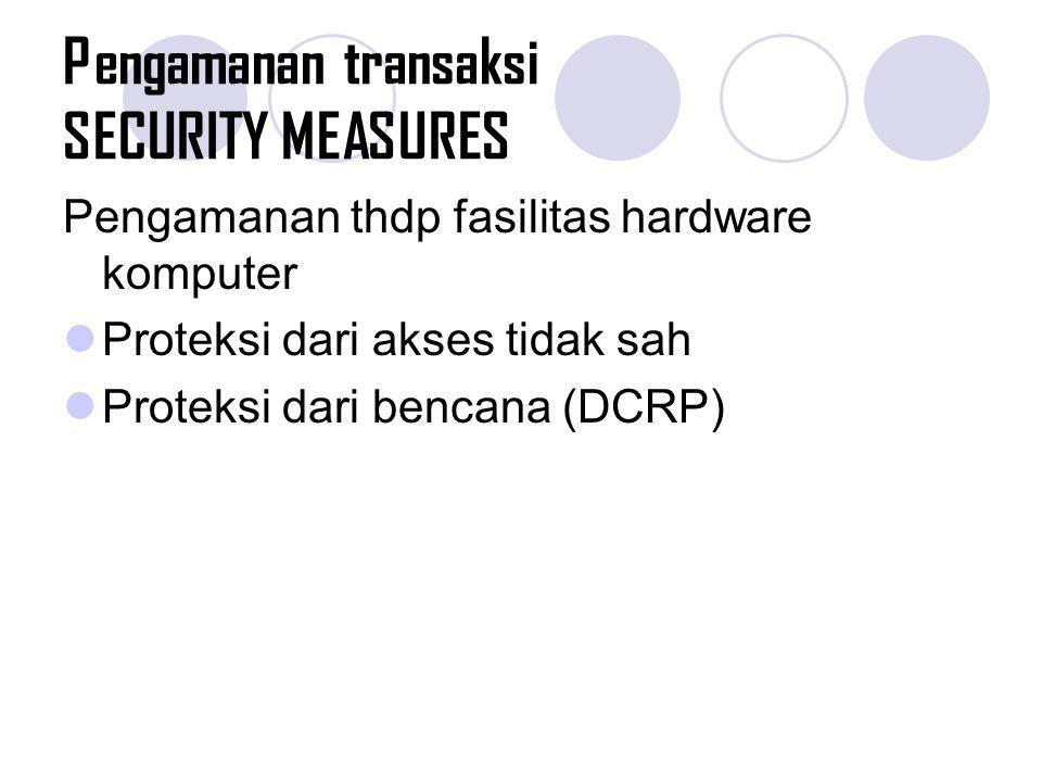 Pengamanan transaksi SECURITY MEASURES Pengamanan thdp fasilitas hardware komputer Proteksi dari akses tidak sah Proteksi dari bencana (DCRP)