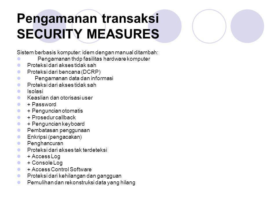 Pengamanan transaksi SECURITY MEASURES Sistem berbasis komputer: idem dengan manual ditambah: Pengamanan thdp fasilitas hardware komputer Proteksi dar
