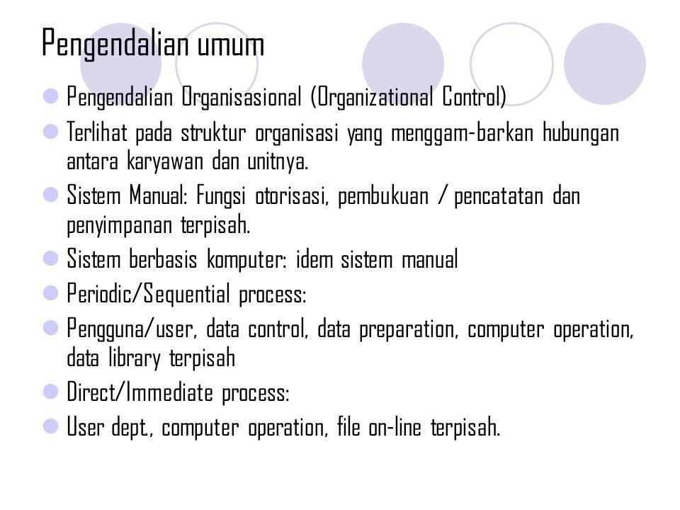 Pengendalian umum Pengendalian Dokumentasi (Documentation Control) Dokumentasi meliputi: prosedur manual dan hal2 lain yang menggambarkan SIA/SIM perusahaan seperti; kebijakan organisasi, bagan organsasi, job description, dll.