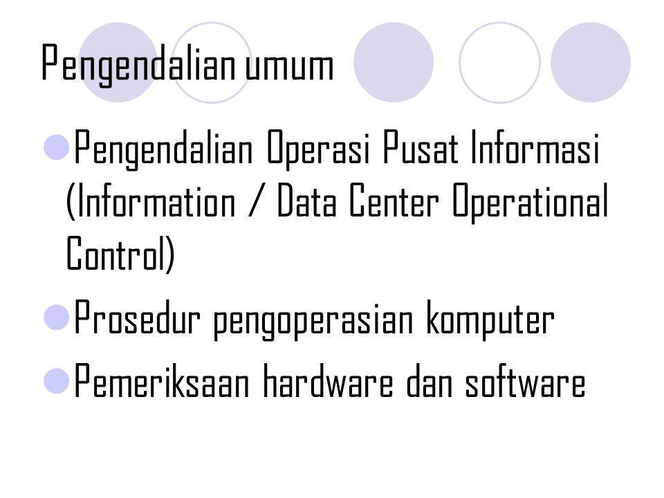 Pengendalian umum Pengendalian Operasi Pusat Informasi (Information / Data Center Operational Control) Prosedur pengoperasian komputer Pemeriksaan har