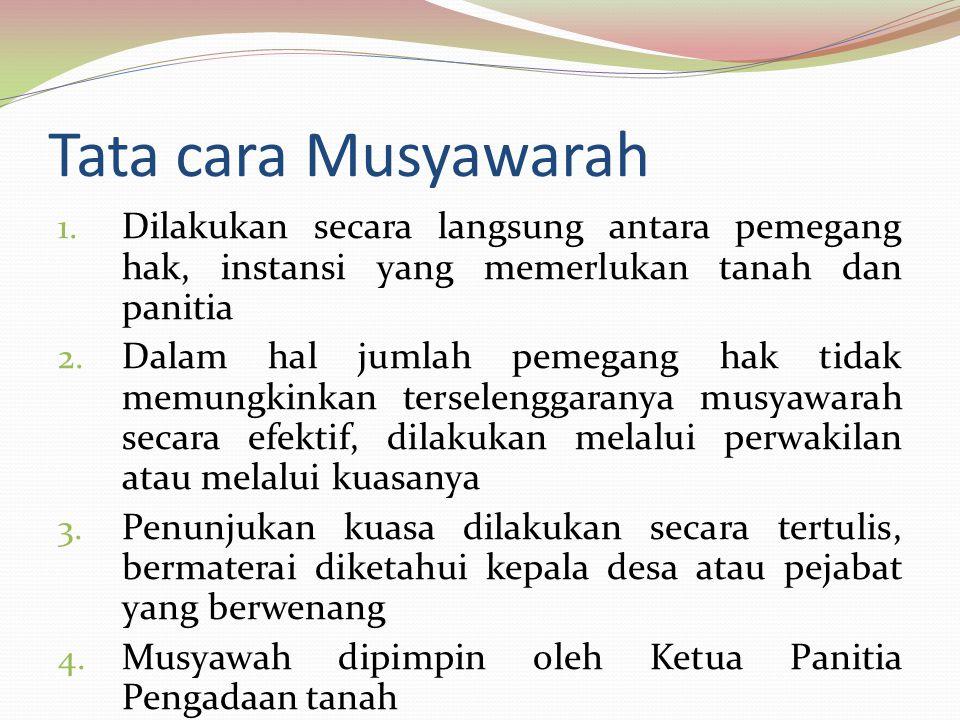 Tata cara Musyawarah 1. Dilakukan secara langsung antara pemegang hak, instansi yang memerlukan tanah dan panitia 2. Dalam hal jumlah pemegang hak tid