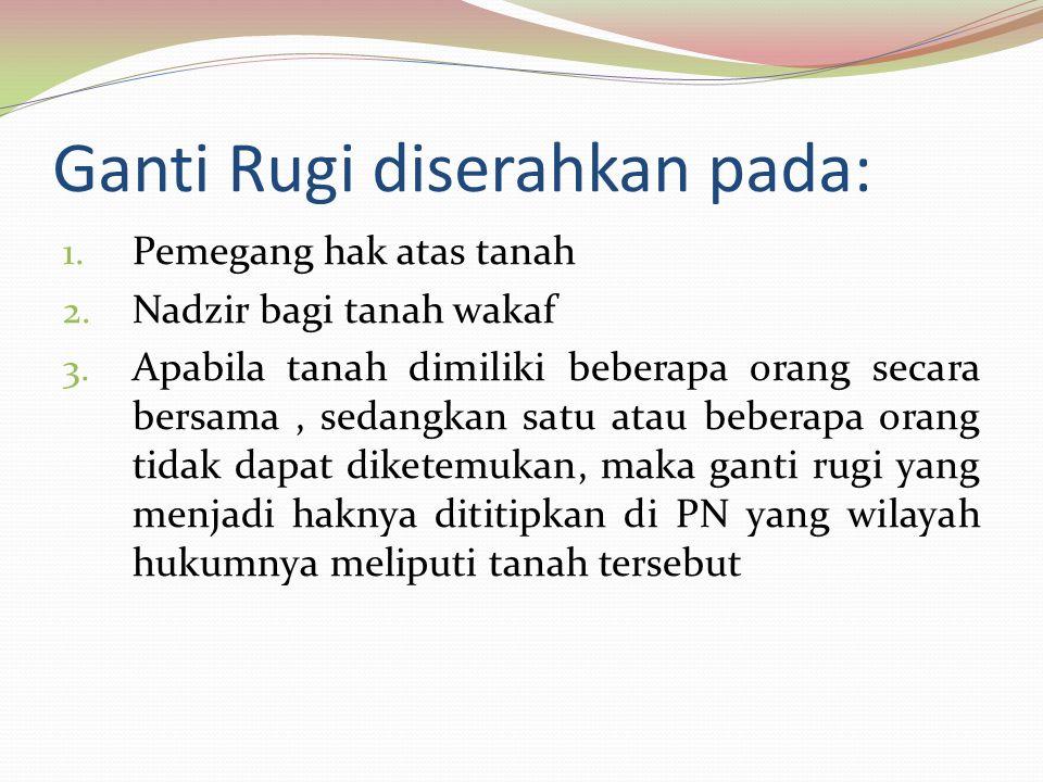Ganti Rugi diserahkan pada: 1. Pemegang hak atas tanah 2. Nadzir bagi tanah wakaf 3. Apabila tanah dimiliki beberapa orang secara bersama, sedangkan s