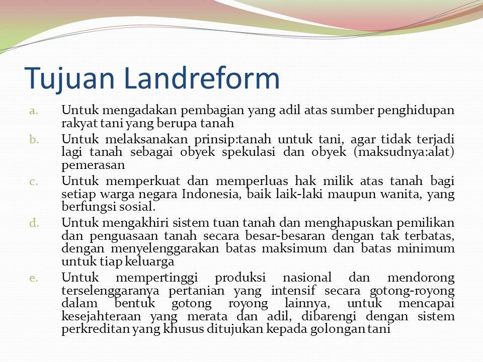 Tujuan Landreform a. Untuk mengadakan pembagian yang adil atas sumber penghidupan rakyat tani yang berupa tanah b. Untuk melaksanakan prinsip:tanah un