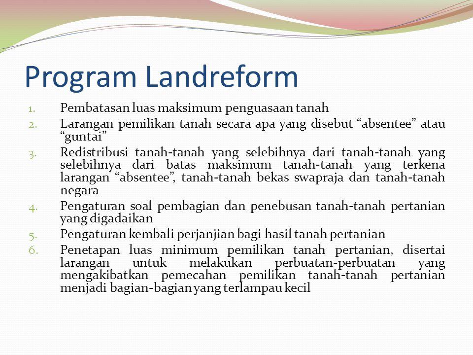 "Program Landreform 1. Pembatasan luas maksimum penguasaan tanah 2. Larangan pemilikan tanah secara apa yang disebut ""absentee"" atau ""guntai"" 3. Redist"