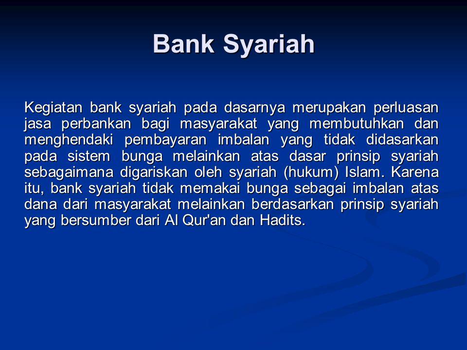 Bank Syariah Kegiatan bank syariah pada dasarnya merupakan perluasan jasa perbankan bagi masyarakat yang membutuhkan dan menghendaki pembayaran imbalan yang tidak didasarkan pada sistem bunga melainkan atas dasar prinsip syariah sebagaimana digariskan oleh syariah (hukum) Islam.