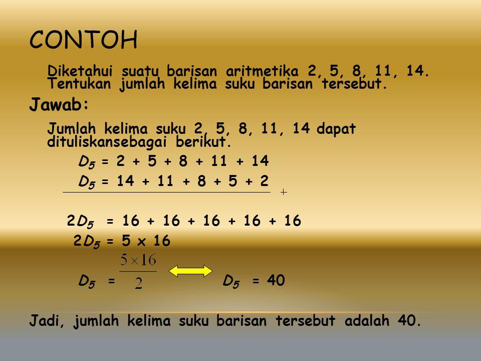 CONTOH Diketahui suatu barisan aritmetika 2, 5, 8, 11, 14. Tentukan jumlah kelima suku barisan tersebut. Jawab: Jumlah kelima suku 2, 5, 8, 11, 14 dap