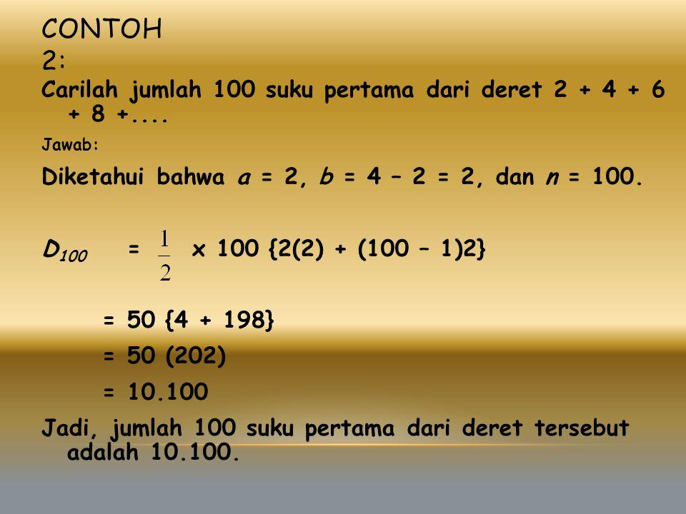 CONTOH 2: Carilah jumlah 100 suku pertama dari deret 2 + 4 + 6 + 8 +.... Jawab: Diketahui bahwa a = 2, b = 4 – 2 = 2, dan n = 100. D 100 = x 100 {2(2)