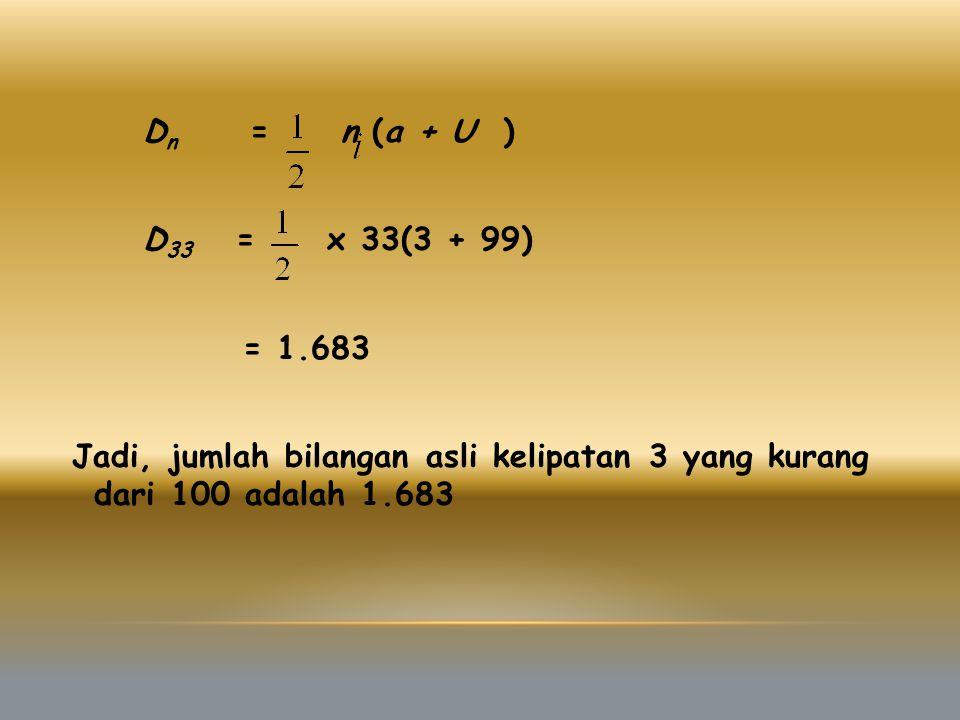 D n = n (a + U ) D 33 = x 33(3 + 99) = 1.683 Jadi, jumlah bilangan asli kelipatan 3 yang kurang dari 100 adalah 1.683