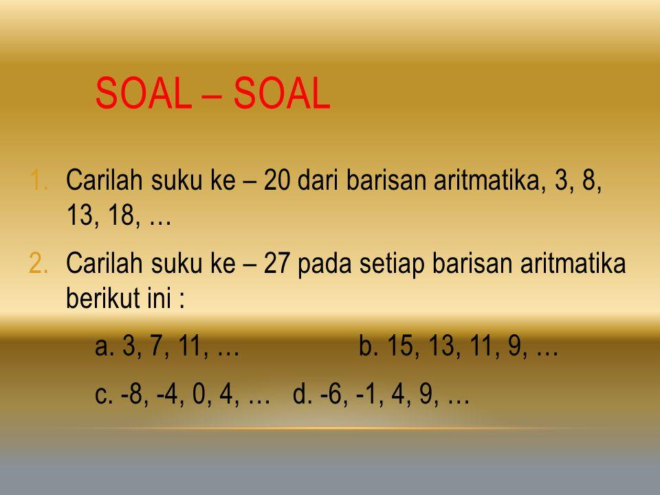 SOAL – SOAL 1.Carilah suku ke – 20 dari barisan aritmatika, 3, 8, 13, 18, … 2.Carilah suku ke – 27 pada setiap barisan aritmatika berikut ini : a. 3,