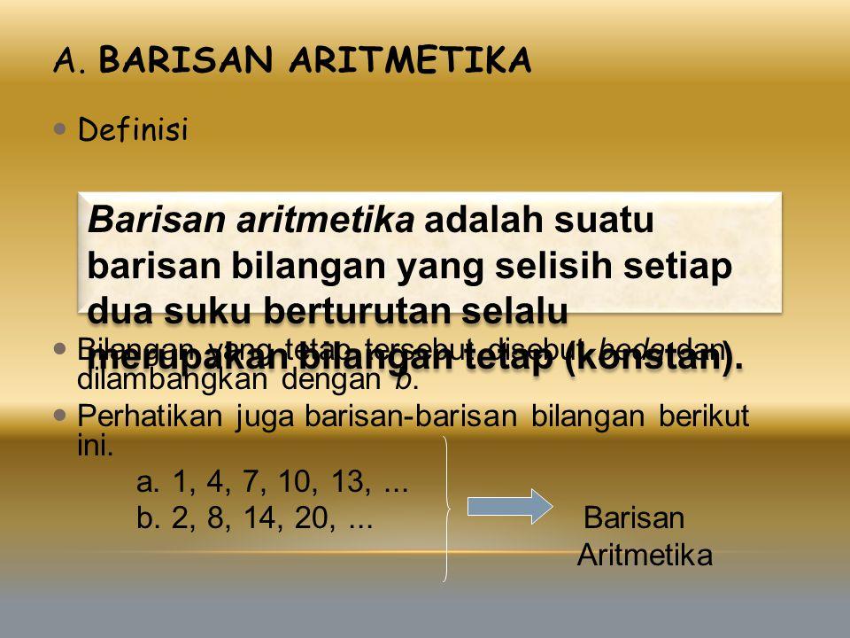 A. BARISAN ARITMETIKA Definisi Bilangan yang tetap tersebut disebut beda dan dilambangkan dengan b. Perhatikan juga barisan-barisan bilangan berikut i