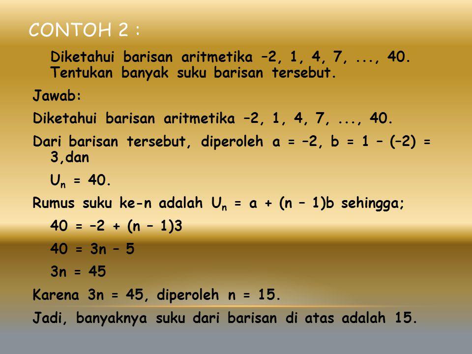 CONTOH 2 : Diketahui barisan aritmetika –2, 1, 4, 7,..., 40. Tentukan banyak suku barisan tersebut. Jawab: Diketahui barisan aritmetika –2, 1, 4, 7,..